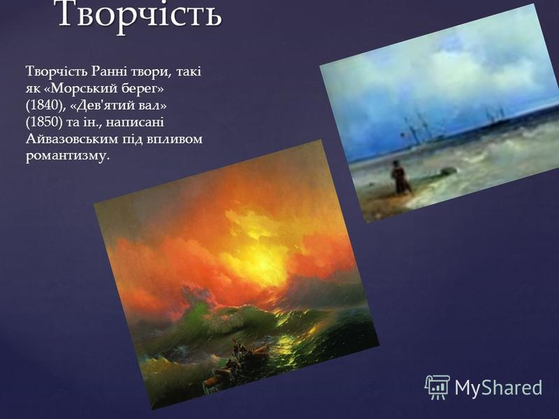 Творчість Творчість Ранні твори, такі як «Морський берег» (1840), «Дев'ятий вал» (1850) та ін., написані Айвазовським під впливом романтизму.