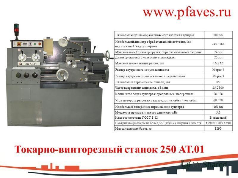 www.pfaves.ru Токарно-винторезный станок 250 АТ.01 Наибольшая длина обрабатываемого изделия в центрах 500 мм Наибольший диаметр обрабатываемой заготовки, мм: над станиной /над суппортом 240 / 168 Максимальный диаметр прутка, обрабатываемого в патроне