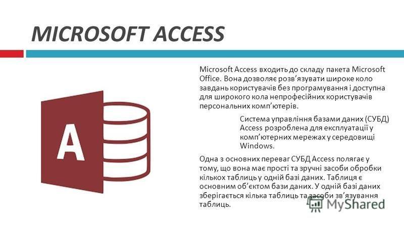 MICROSOFT ACCESS Microsoft Access входить до складу пакета Microsoft Office. Вона дозволяє розв язувати широке коло завдань користувачів без програмування і доступна для широкого кола непрофесійних користувачів персональних комп ютерів. Система управ