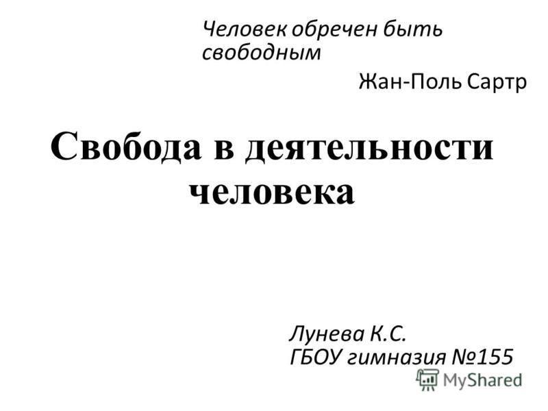 Свобода в деятельности человека Человек обречен быть свободным Жан-Поль Сартр Лунева К.С. ГБОУ гимназия 155