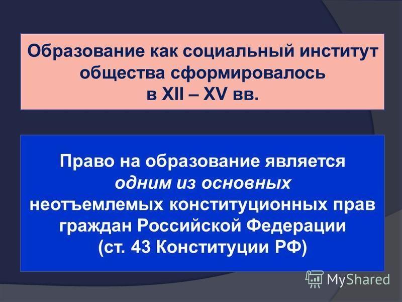 Образование как социальный институт общества сформировалось в XII – XV вв. Право на образование является одним из основных неотъемлемых конституционных прав граждан Российской Федерации (ст. 43 Конституции РФ)