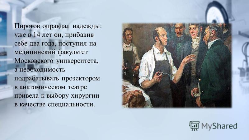 Пирогов оправдал надежды: уже в 14 лет он, прибавив себе два года, поступил на медицинский факультет Московского университета, а необходимость подрабатывать прозектором в анатомическом театре привела к выбору хирургии в качестве специальности.