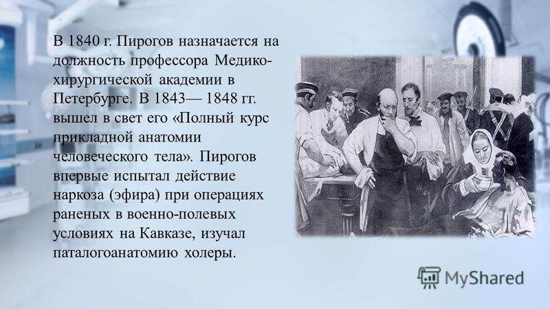 В 1840 г. Пирогов назначается на должность профессора Медико- хирургической академии в Петербурге. В 1843 1848 гг. вышел в свет его «Полный курс прикладной анатомии человеческого тела». Пирогов впервые испытал действие наркоза (эфира) при операциях р