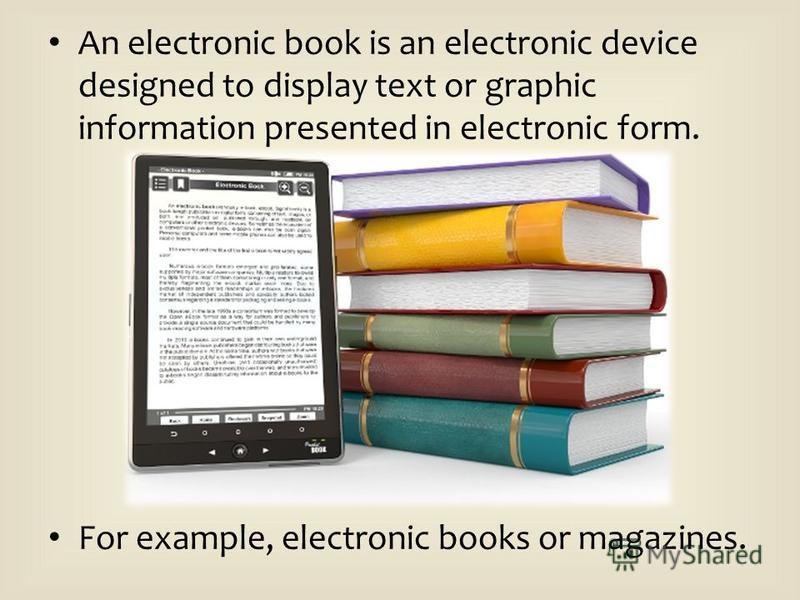 An electronic book is an electronic device designed to display text or graphic information presented in electronic form. For example, electronic books or magazines.