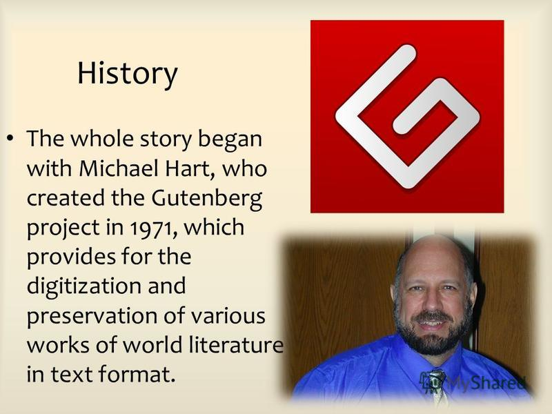 History The whole story began with Michael Hart, who created the Gutenberg project in 1971, which provides for the digitization and preservation of various works of world literature in text format.