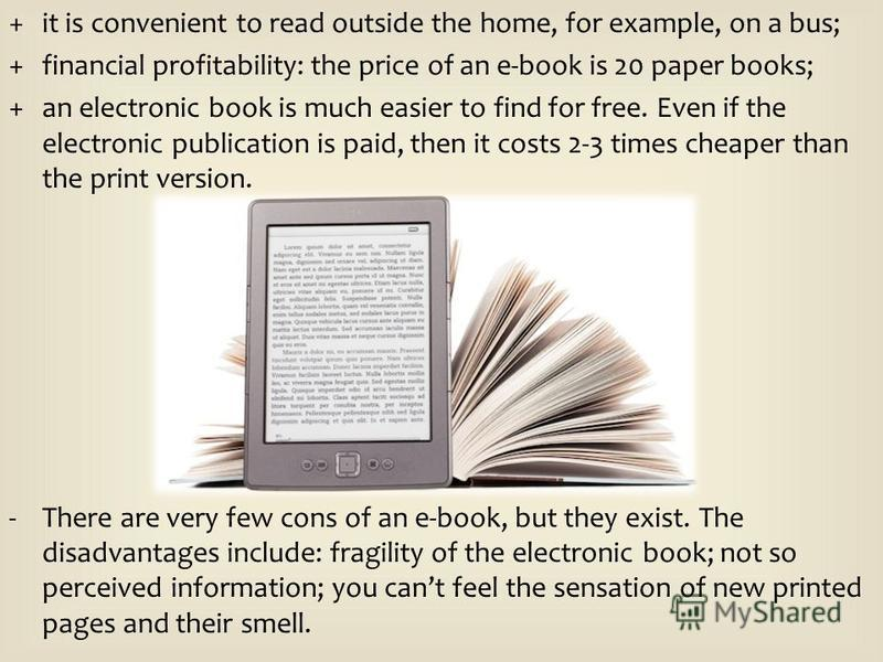 +it is convenient to read outside the home, for example, on a bus; +financial profitability: the price of an e-book is 20 paper books; +an electronic book is much easier to find for free. Even if the electronic publication is paid, then it costs 2-3