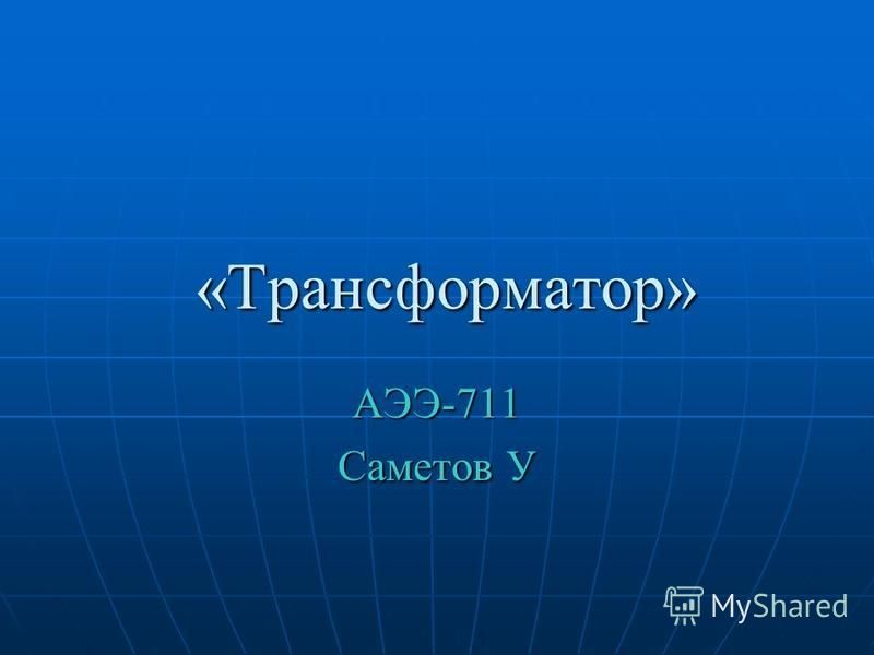 «Трансформатор» «Трансформатор» АЭЭ-711 Саметов У