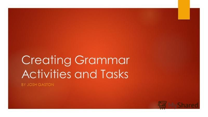 Creating Grammar Activities and Tasks BY JOSH GASTON