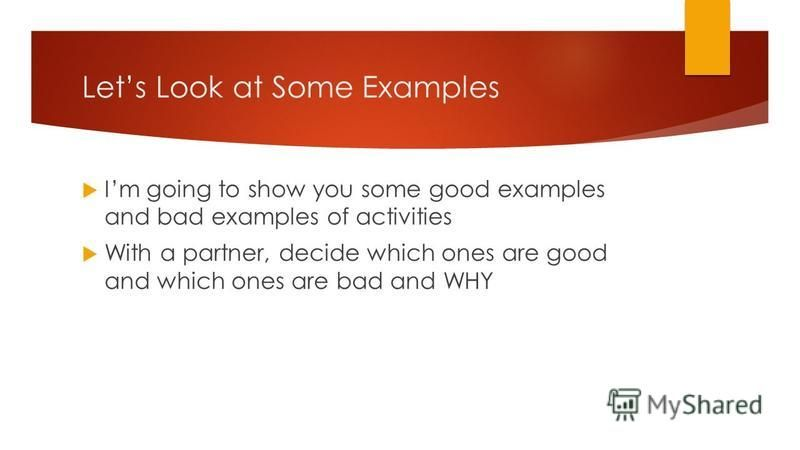 Lets Look at Some Examples Im going to show you some good examples and bad examples of activities With a partner, decide which ones are good and which ones are bad and WHY