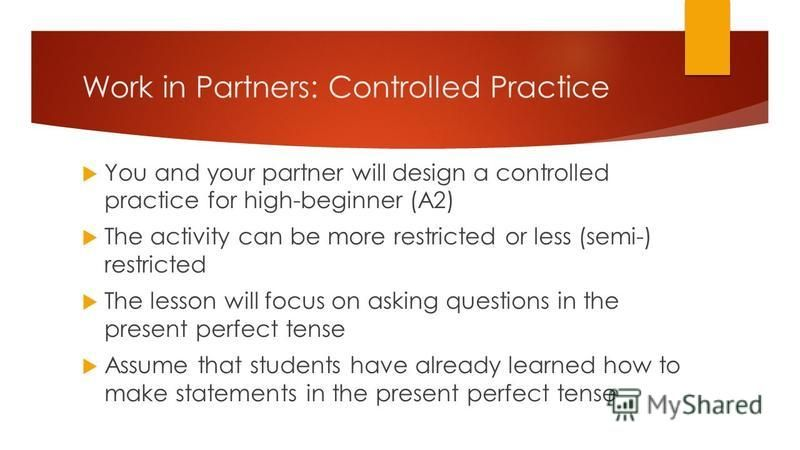 Work in Partners: Controlled Practice You and your partner will design a controlled practice for high-beginner (A2) The activity can be more restricted or less (semi-) restricted The lesson will focus on asking questions in the present perfect tense