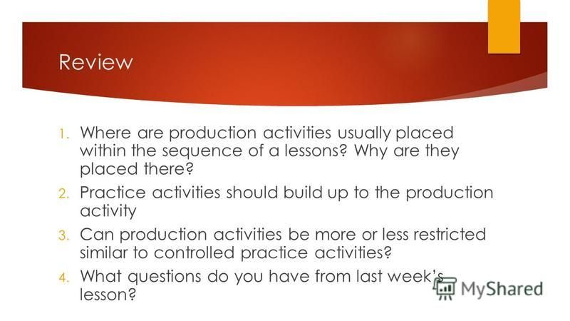 Review 1. Where are production activities usually placed within the sequence of a lessons? Why are they placed there? 2. Practice activities should build up to the production activity 3. Can production activities be more or less restricted similar to