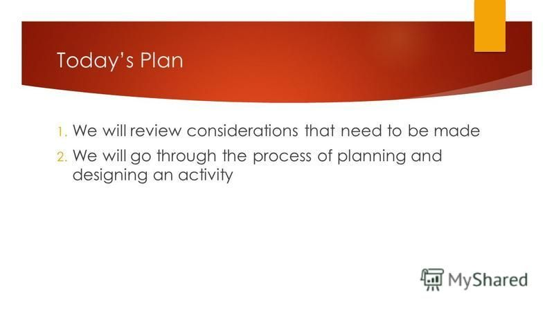 Todays Plan 1. We will review considerations that need to be made 2. We will go through the process of planning and designing an activity