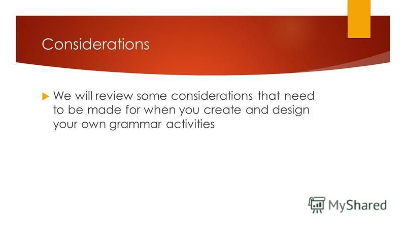 Considerations We will review some considerations that need to be made for when you create and design your own grammar activities