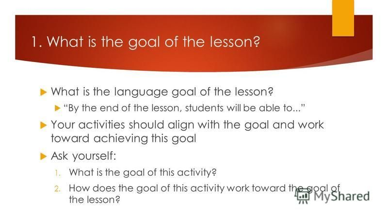 1. What is the goal of the lesson? What is the language goal of the lesson? By the end of the lesson, students will be able to... Your activities should align with the goal and work toward achieving this goal Ask yourself: 1. What is the goal of this
