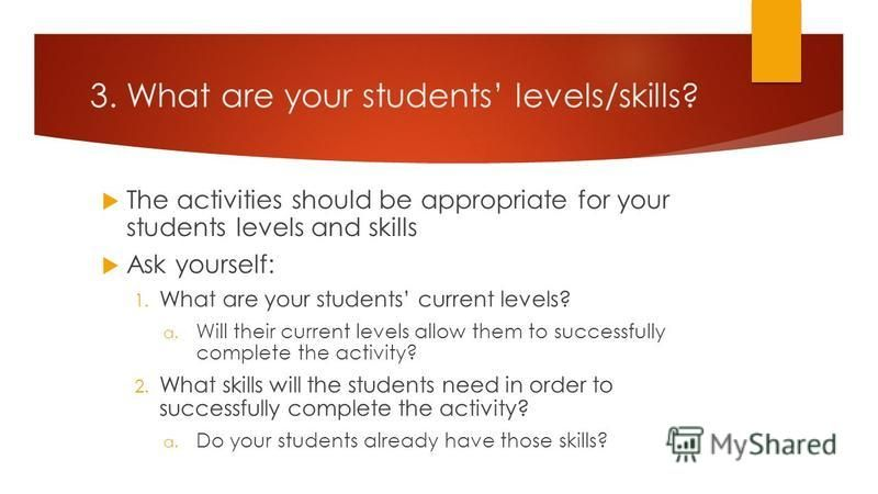 3. What are your students levels/skills? The activities should be appropriate for your students levels and skills Ask yourself: 1. What are your students current levels? a. Will their current levels allow them to successfully complete the activity? 2