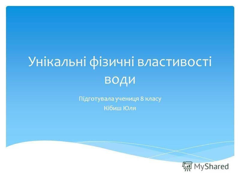 Унікальні фізичні властивості води Підготувала учениця 8 класу Кібиш Юля