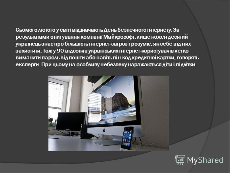 Сьомого лютого у світі відзначають День безпечного інтернету. За результатами опитування компанії Майкрософт, лише кожен десятий українець знає про більшість інтернет-загроз і розуміє, як себе від них захистити. Тож у 90 відсотків українських інтерне