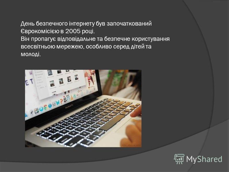 День безпечного інтернету був започаткований Єврокомісією в 2005 році. Він пропагує відповідальне та безпечне користування всесвітньою мережею, особливо серед дітей та молоді.
