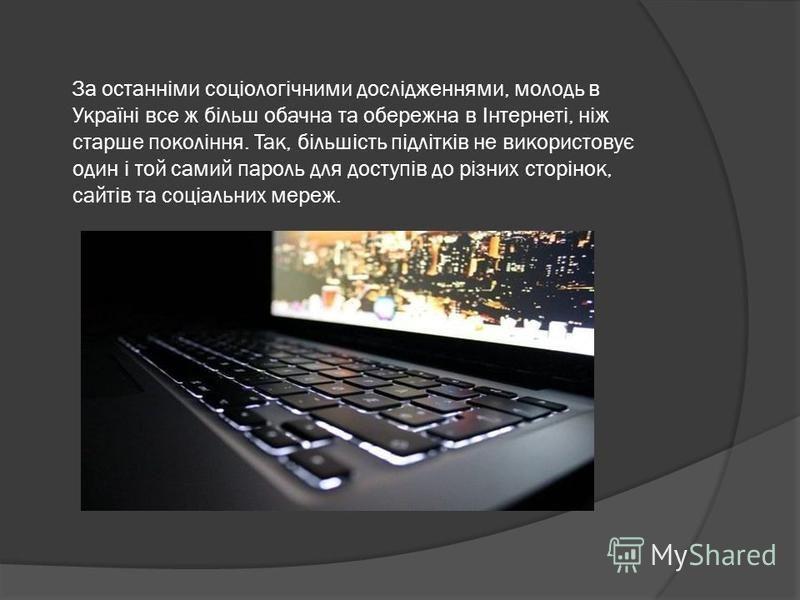 За останніми соціологічними дослідженнями, молодь в Україні все ж більш обачна та обережна в Інтернеті, ніж старше покоління. Так, більшість підлітків не використовує один і той самий пароль для доступів до різних сторінок, сайтів та соціальних мереж