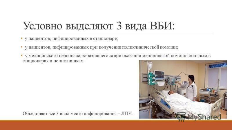 Условно выделяют 3 вида ВБИ: у пациентов, инфицированных в стационаре; у пациентов, инфицированных при получении поликлинической помощи; у медицинского персонала, заразившегося при оказании медицинской помощи больным в стационарах и поликлиниках. Объ
