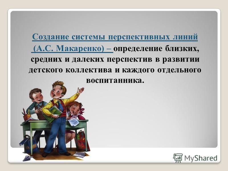 Создание системы перспективных линий (А.С. Макаренко) – определение близких, средних и далеких перспектив в развитии детского коллектива и каждого отдельного воспитанника.
