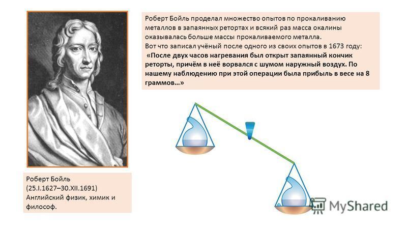 Роберт Бойль (25.I.1627–30.XII.1691) Английский физик, химик и философ. Роберт Бойль проделал множество опытов по прокаливанию металлов в запаянных ретортах и всякий раз масса окалины оказывалась больше массы прокаливаемого металла. Вот что записал у