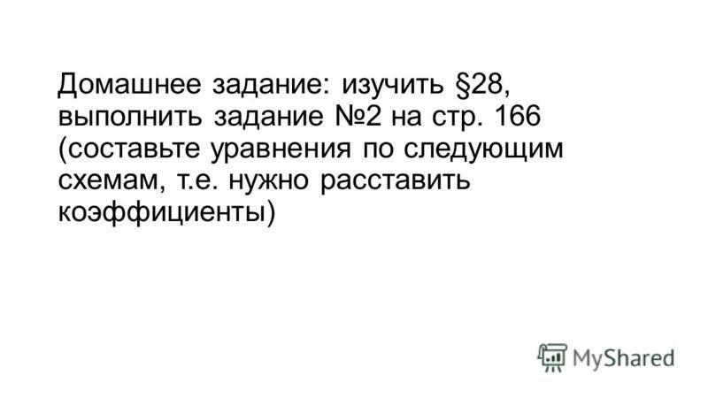 Домашнее задание: изучить §28, выполнить задание 2 на стр. 166 (составьте уравнения по следующим схемам, т.е. нужно расставить коэффициенты)