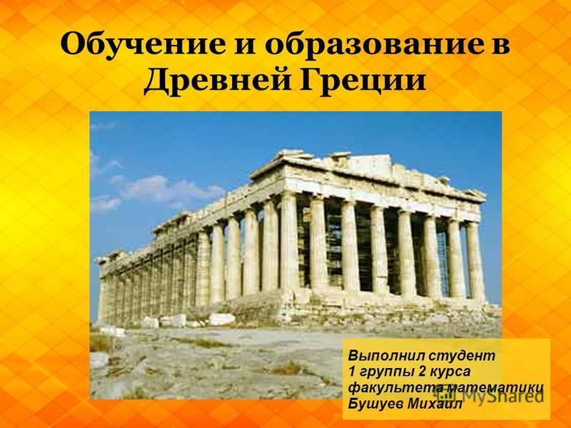 Обучение и образование в Древней Греции Выполнил студент 1 группы 2 курса факультета математики Бушуев Михаил