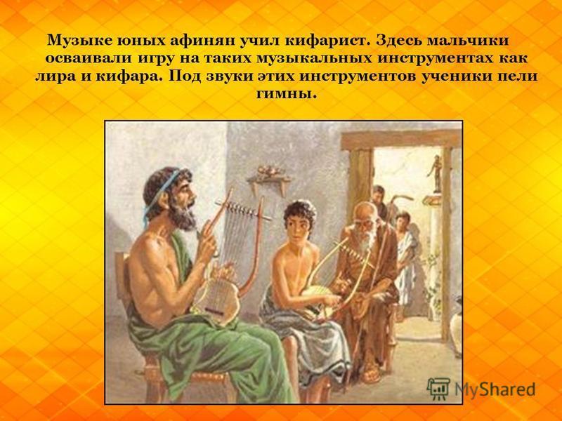 Музыке юных афинян училки фар ист. Здесь мальчики осваивали игру на таких музыкальных инструментах как лира и кифара. Под звуки этих инструментов ученики пели гимны.