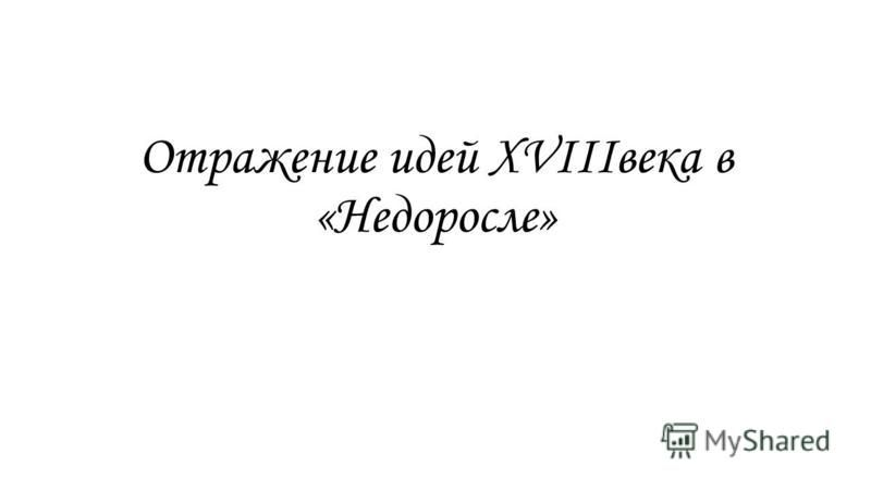 Отражение идей XVIIIвека в «Недоросле»