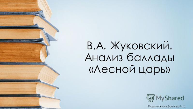 В.А. Жуковский. Анализ баллады «Лесной царь» Подготовила Бренер И.Е.