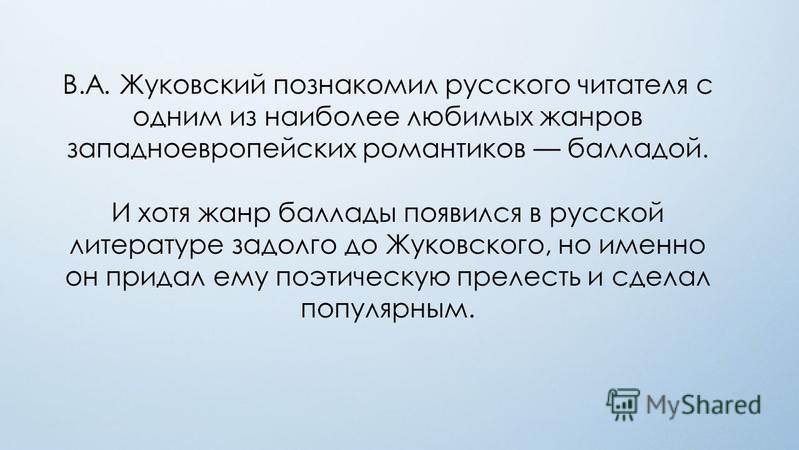 В.А. Жуковский познакомил русского читателя с одним из наиболее любимых жанров западноевропейских романтиков балладой. И хотя жанр баллады появился в русской литературе задолго до Жуковского, но именно он придал ему поэтическую прелесть и сделал попу