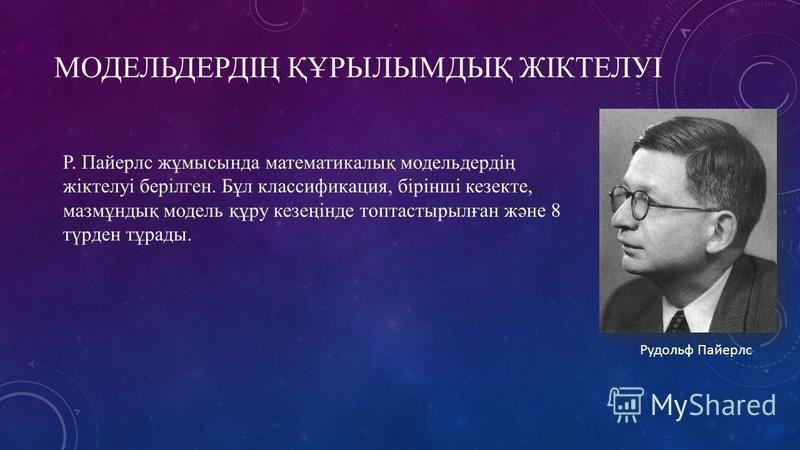 МОДЕЛЬДЕРДІҢ ҚҰРЫЛЫМДЫҚ ЖІКТЕЛУІ Р. Пайерлс жұмысында математикалық модельердің жіктелуі берілген. Бұл классификация, бірінші кезекте, мазмұндық модель құру кезеңінде топтастырылған және 8 түрден тұрады. Рудольф Пайерлс