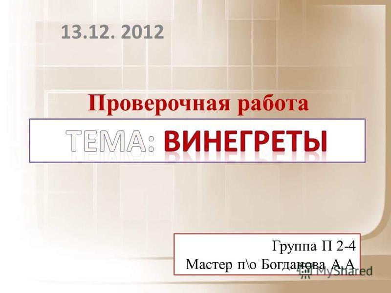 13.12. 2012 Проверочная работа Группа П 2-4 Мастер п\о Богданова А.А.