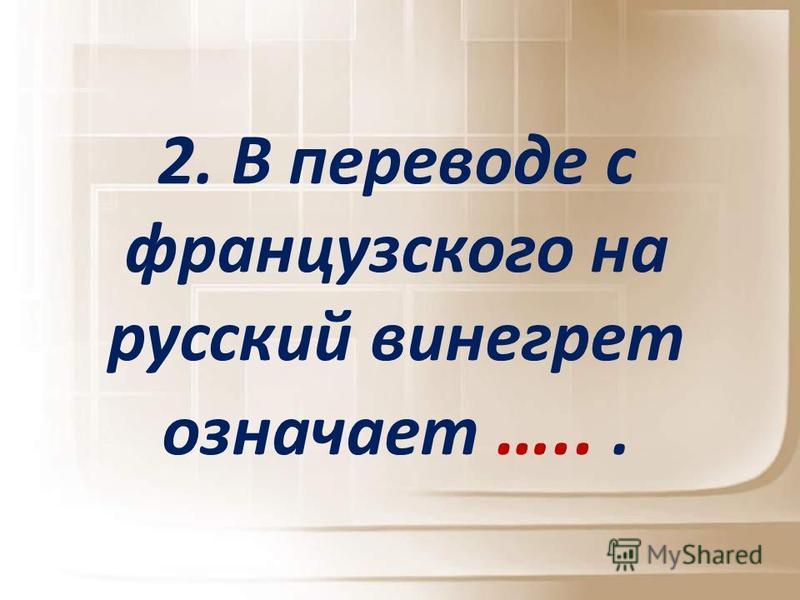 2. В переводе с французского на русский винагрет означает …...