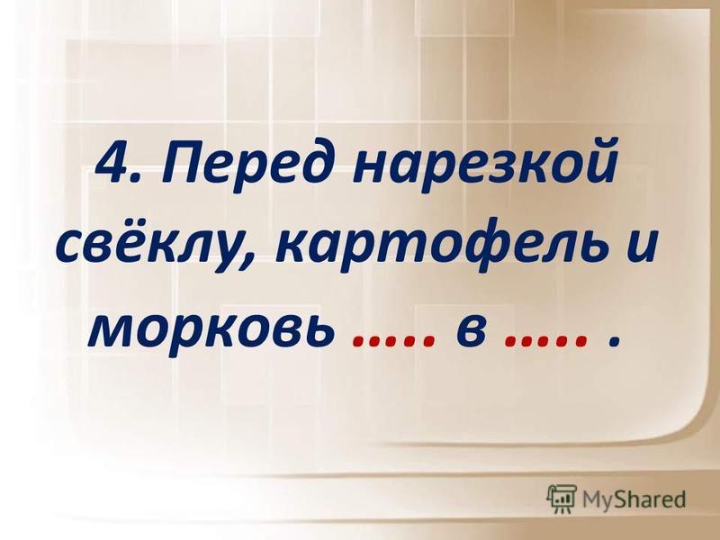 4. Перед нарезкой свёклу, картофель и морковь ….. в …...