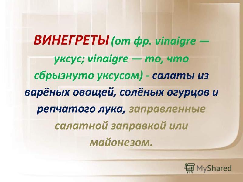 ВИНЕГРЕТЫ (от фр. vinaigre уксус; vinaigre то, что сбрызнуто уксусом) - салаты из варёных овощей, солёных огурцов и репчатого лука, заправленные салатной заправкой или майонезом.