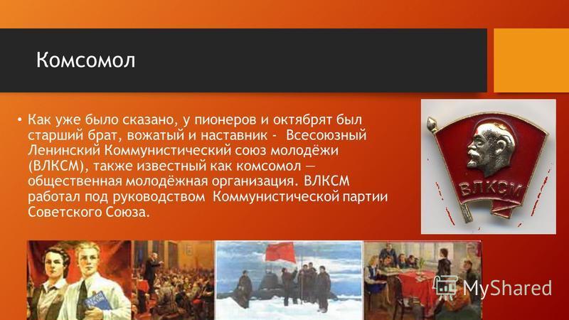 Комсомол Как уже было сказано, у пионеров и октябрят был старший брат, вожатый и наставник - Всесоюзный Ленинский Коммунистический союз молодёжи (ВЛКСМ), также известный как комсомол общественная молодёжная организация. ВЛКСМ работал под руководством