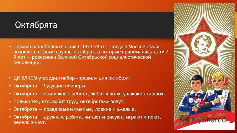 Октябрята Термин октябрята возник в 1923-24 гг., когда в Москве стали возникать первые группы октябрят, в которые принимались дети 7- 9 лет ровесники Великой Октябрьской социалистической революции. ЦК ВЛКСМ утвердил набор «правил» для октябрят: Октяб