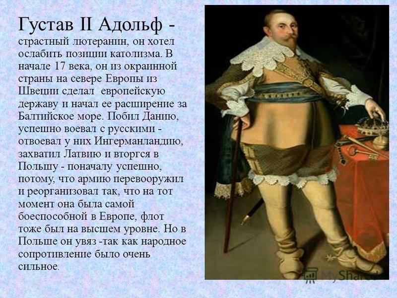 Густав II Адольф - страстный лютеранин, он хотел ослабить позиции католизма. В начале 17 века, он из окраинной страны на севере Европы из Швеции сделал европейскую державу и начал ее расширение за Балтийское море. Побил Данию, успешно воевал с русски