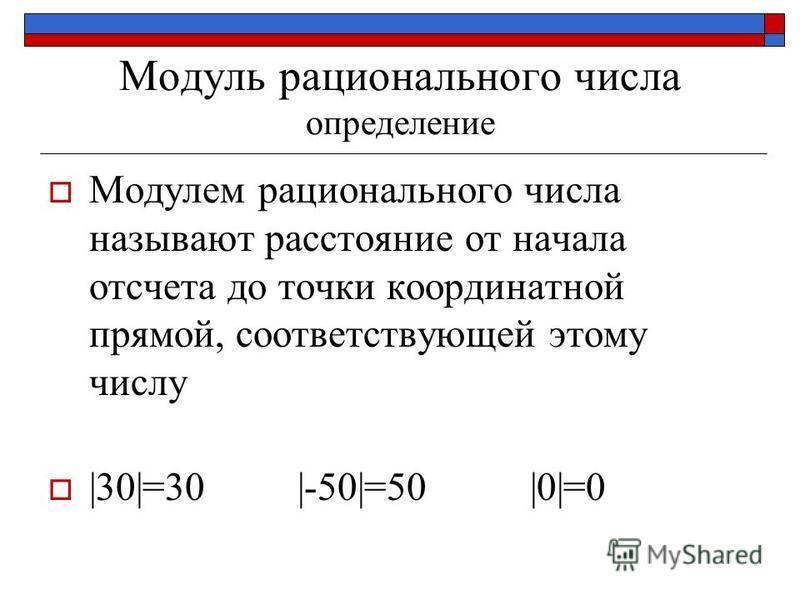 Модуль рационального числа определение Модулем рационального числа называют расстояние от начала отсчета до точки координатной прямой, соответствующей этому числу |30|=30 |-50|=50 |0|=0