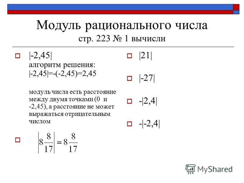 Модуль рационального числа стр. 223 1 вычисли |-2,45| алгоритм решения: |-2,45|=-(-2,45)=2,45 модуль числа есть расстояние между двумя точками (0 и -2,45), а расстояние не может выражаться отрицательным числом |21| |-27| -|2,4| -|-2,4|