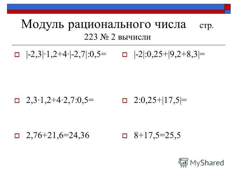 Модуль рационального числа стр. 223 2 вычисли |-2,3|·1,2+4·|-2,7|:0,5= 2,3·1,2+4·2,7:0,5= 2,76+21,6=24,36 |-2|:0,25+|9,2+8,3|= 2:0,25+|17,5|= 8+17,5=25,5