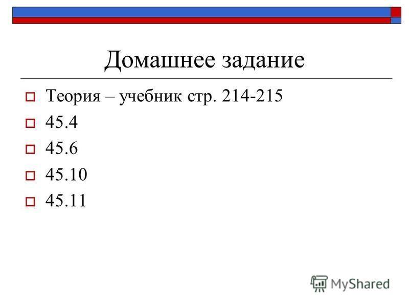 Домашнее задание Теория – учебник стр. 214-215 45.4 45.6 45.10 45.11