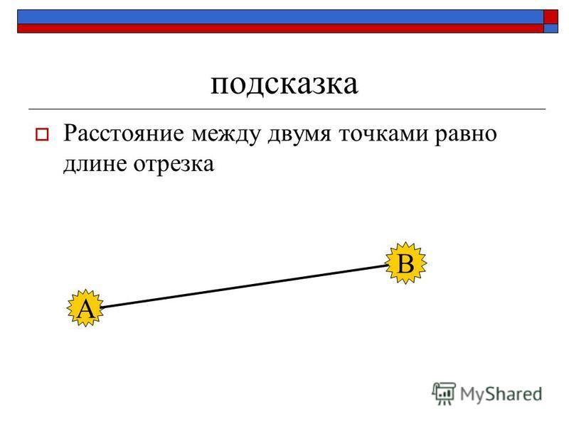 подсказка Расстояние между двумя точками равно длине отрезка А В