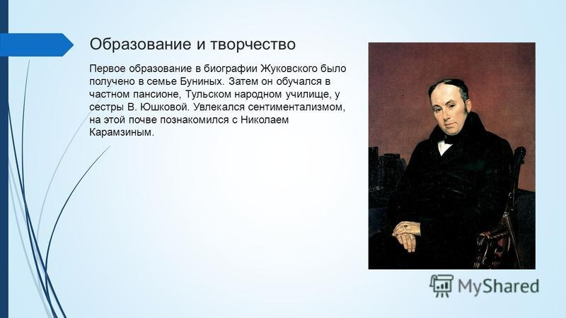 Образование и творчество Первое образование в биографии Жуковского было получено в семье Буниных. Затем он обучался в частном пансионе, Тульском народном училище, у сестры В. Юшковой. Увлекался сентиментализмом, на этой почве познакомился с Николаем