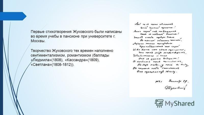 Первые стихотворения Жуковского были написаны во время учебы в пансионе при университете г. Москвы. Творчество Жуковского тех времен наполнено сентиментализмом, романтизмом (баллады «Людмила»(1808), «Кассандра»(1809), «Светлана»(1808-1812)).