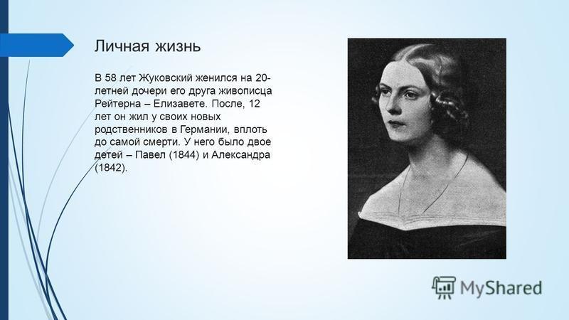 Личная жизнь В 58 лет Жуковский женился на 20- летней дочери его друга живописца Рейтерна – Елизавете. После, 12 лет он жил у своих новых родственников в Германии, вплоть до самой смерти. У него было двое детей – Павел (1844) и Александра (1842).
