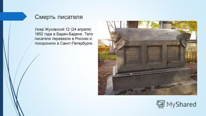 Смерть писателя Умер Жуковский 12 (24 апреля) 1852 года в Баден-Бадене. Тело писателя перевезли в Россию и похоронили в Санкт-Петербурге.
