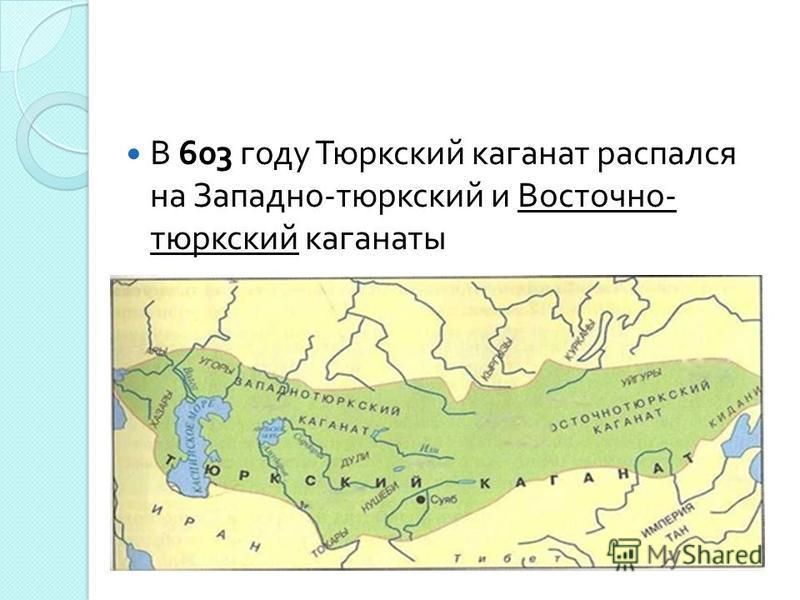 В 603 году Тюркский каганат распался на Западно - тюркский и Восточно - тюркский каганаты